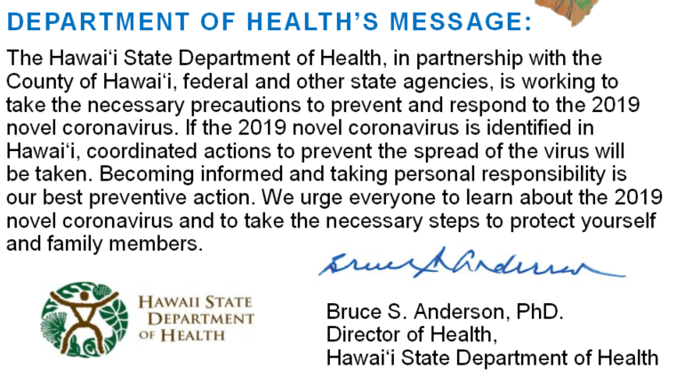 DEPARTMENT OF HEALTH'S MESSAGE: The Hawai'i State Department of Health, in partnership with the County of Hawai'i, federal and other state agencies, is working to take the necessary precautions to prevent and respond to the 2019 novel coronavirus. If the 2019 novel coronavirus is identified in Hawai'i, coordinated actions to prevent the spread of the virus will be taken. Becoming informed and taking personal responsibility is our best preventive action. We urge everyone to learn about the 2019 novel coronavirus and to take the necessary steps to protect yourself and family members. Bruce S. Anderson, PhD. Director of Health,  Hawai'i State Department of Health